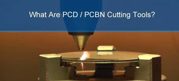 What Are PCD / PCBN Cutting Tools?